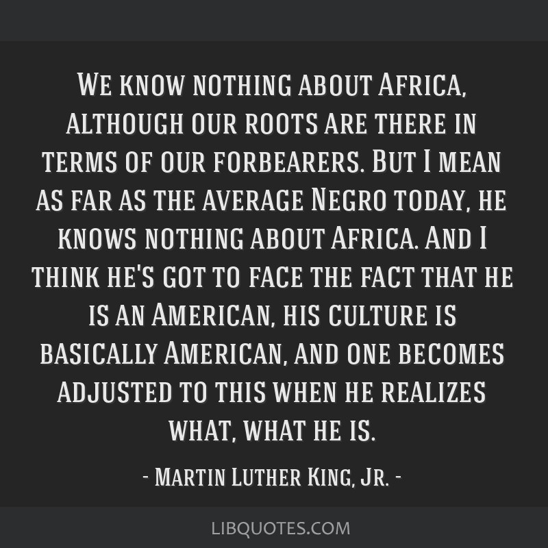 We know nothing about Africa, although our roots are there in terms of our forbearers. But I mean as far as the average Negro today, he knows nothing ...