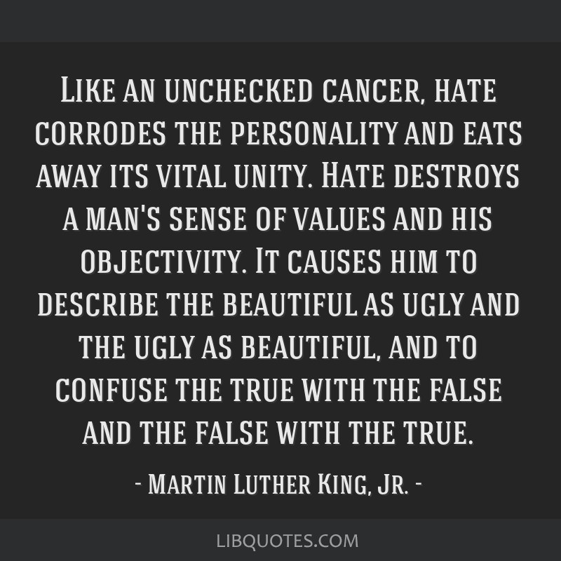 Like an unchecked cancer, hate corrodes the personality and eats away its vital unity. Hate destroys a man's sense of values and his objectivity. It...