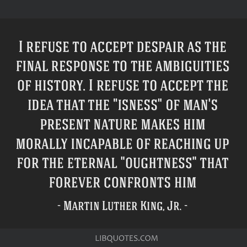 I refuse to accept despair as the final response to the ambiguities of history. I refuse to accept the idea that the isness of man's present nature...