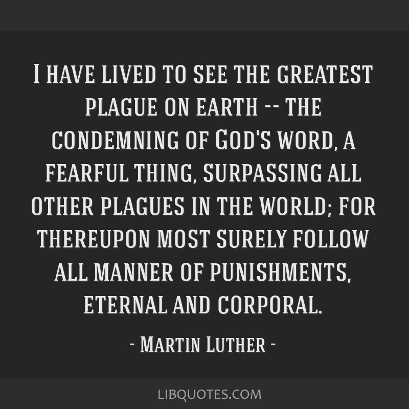 I have lived to see the greatest plague on earth -- the condemning of God's word, a fearful thing, surpassing all other plagues in the world; for...
