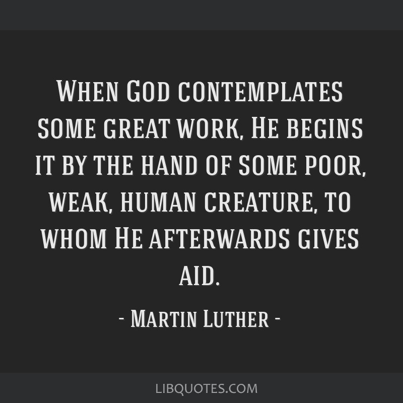 When God contemplates some great work, He begins it by the hand of some poor, weak, human creature, to whom He afterwards gives aid.