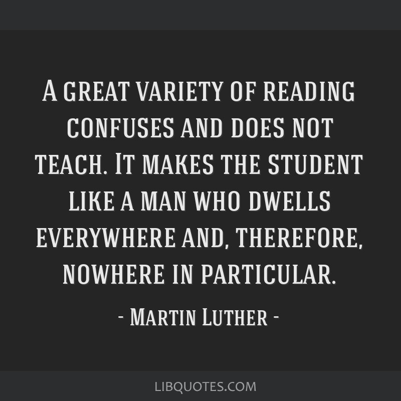 A great variety of reading confuses and does not teach. It makes the student like a man who dwells everywhere and, therefore, nowhere in particular.