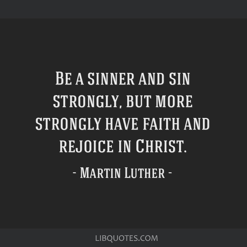 Be a sinner and sin strongly, but more strongly have faith and rejoice in Christ.