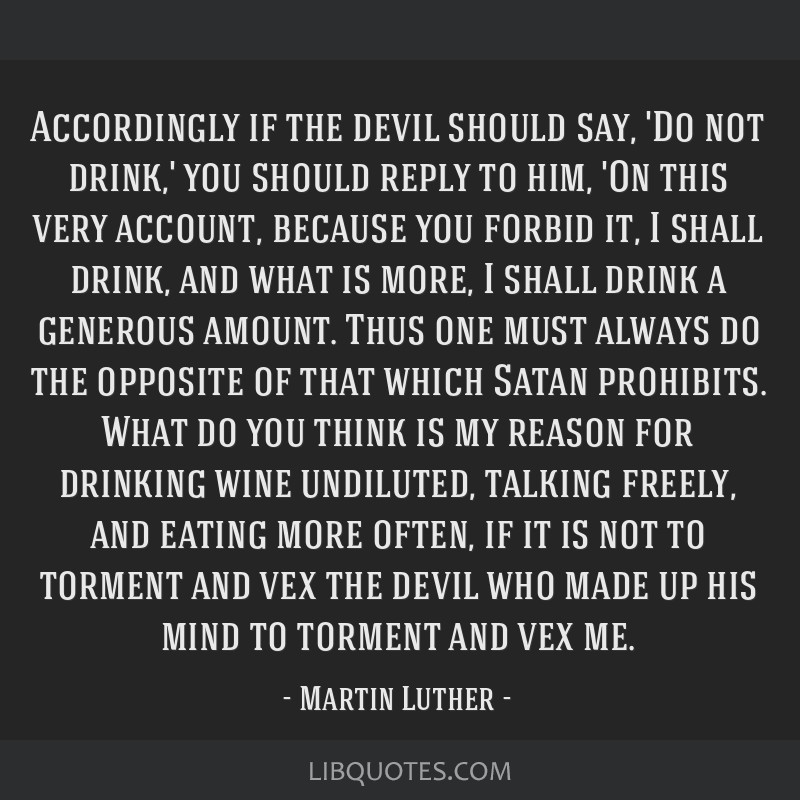 Accordingly if the devil should say, 'Do not drink,' you should reply to him, 'On this very account, because you forbid it, I shall drink, and what...