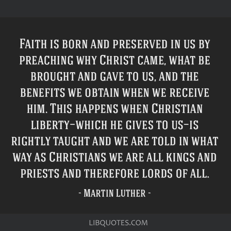 Faith is born and preserved in us by preaching why Christ came, what be brought and gave to us, and the benefits we obtain when we receive him. This...