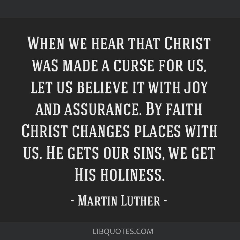 When we hear that Christ was made a curse for us, let us believe it with joy and assurance. By faith Christ changes places with us. He gets our sins, ...