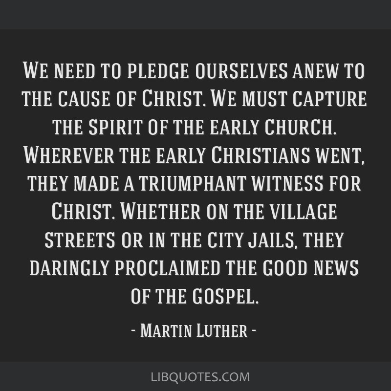 We need to pledge ourselves anew to the cause of Christ. We must capture the spirit of the early church. Wherever the early Christians went, they...