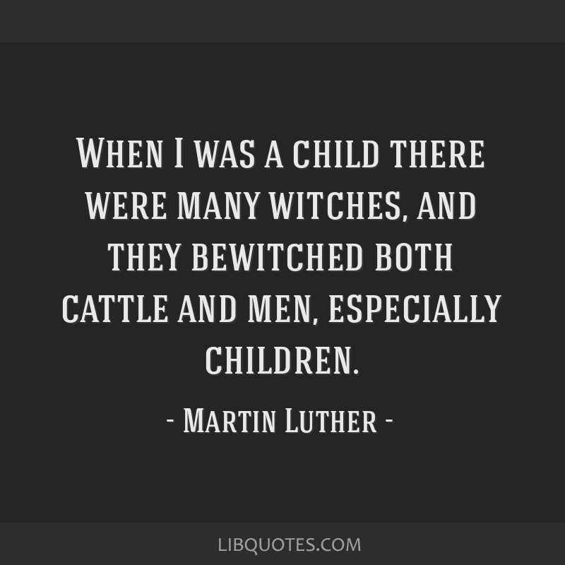 When I was a child there were many witches, and they bewitched both cattle and men, especially children.