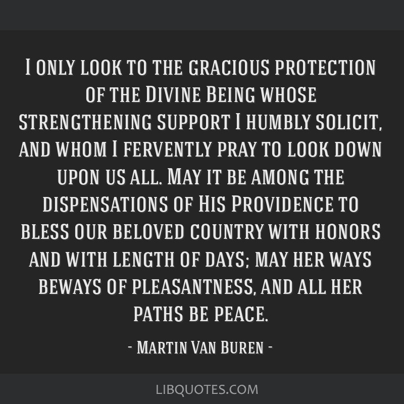 I only look to the gracious protection of the Divine Being whose strengthening support I humbly solicit, and whom I fervently pray to look down upon...