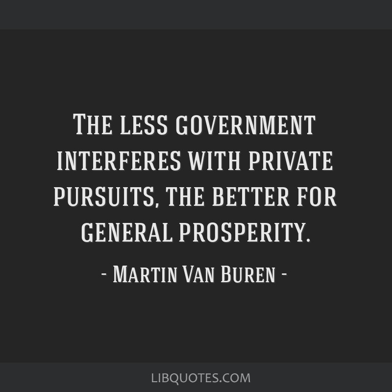 The less government interferes with private pursuits, the better for general prosperity.