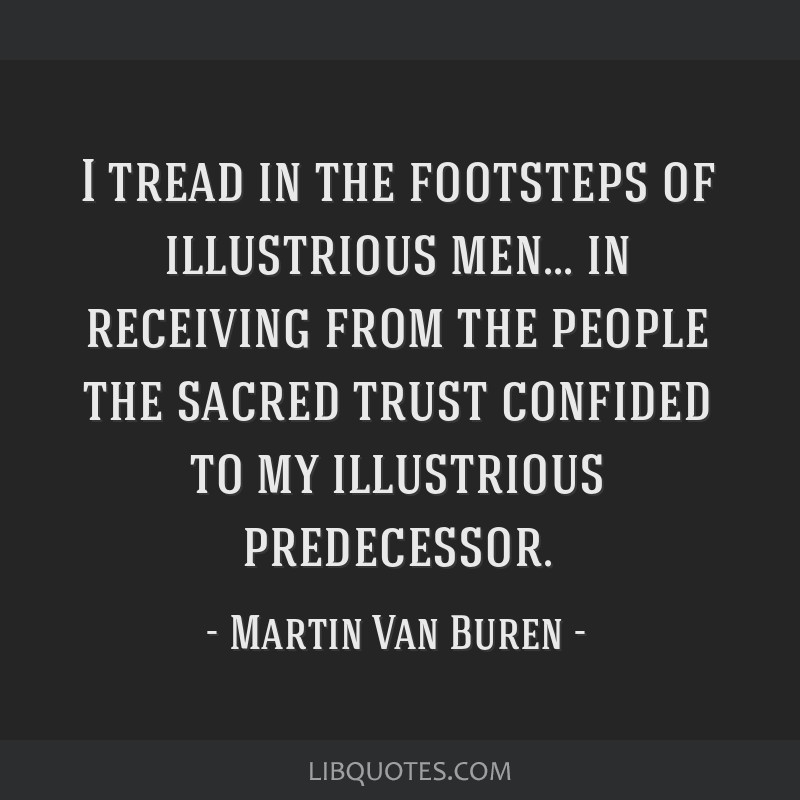I tread in the footsteps of illustrious men... in receiving from the people the sacred trust confided to my illustrious predecessor.