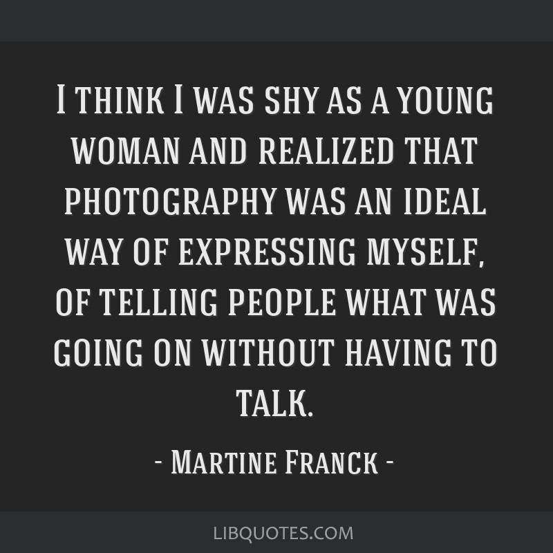 I think I was shy as a young woman and realized that photography was an ideal way of expressing myself, of telling people what was going on without...