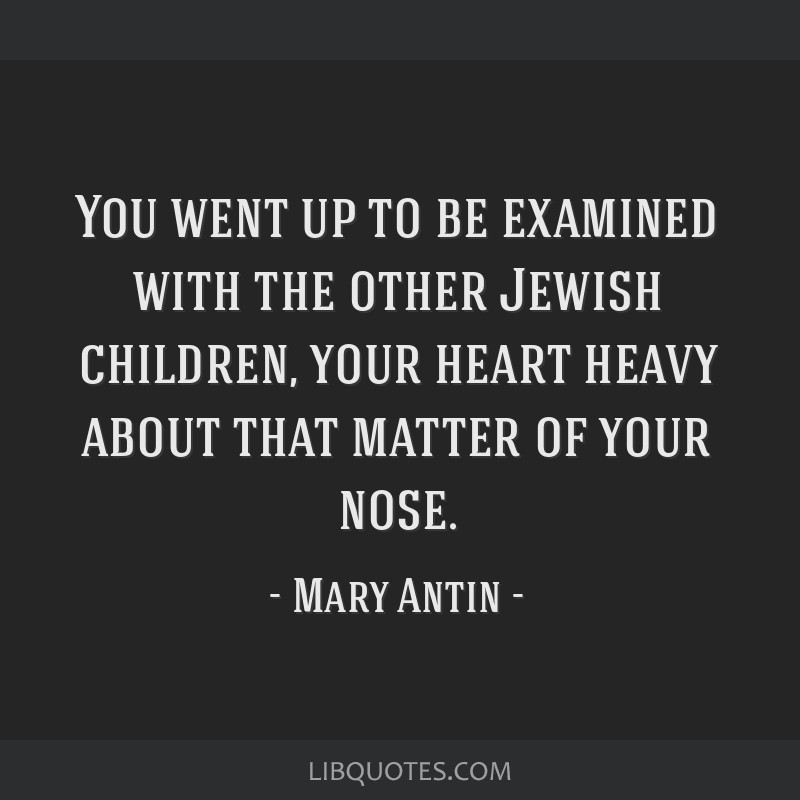 You went up to be examined with the other Jewish children, your heart heavy about that matter of your nose.