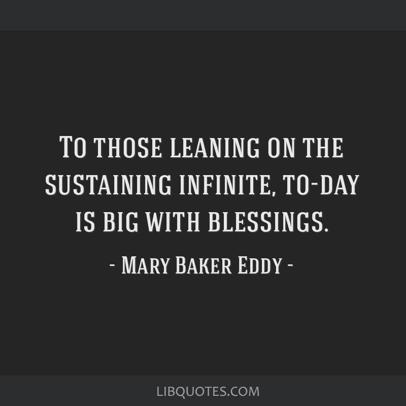 To those leaning on the sustaining infinite, to-day is big with blessings.