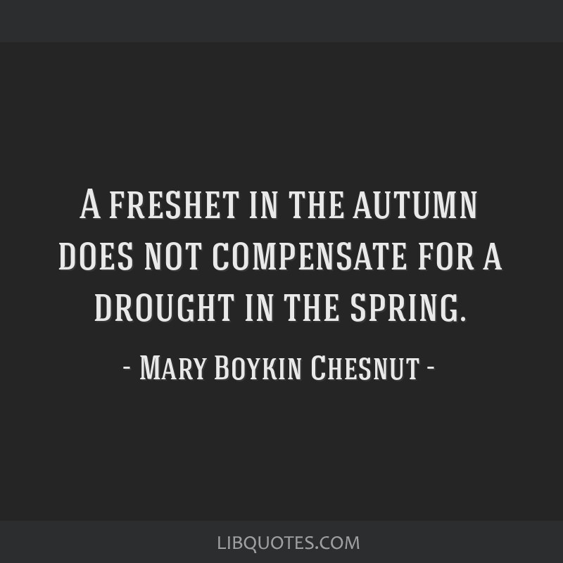 A freshet in the autumn does not compensate for a drought in the spring.