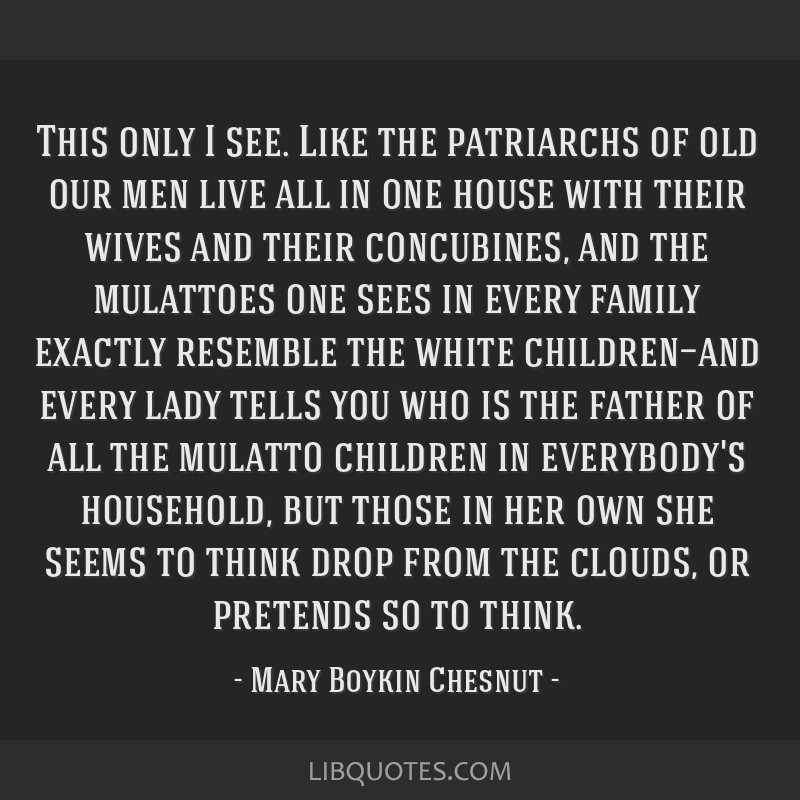 This only I see. Like the patriarchs of old our men live all in one house with their wives and their concubines, and the mulattoes one sees in every...