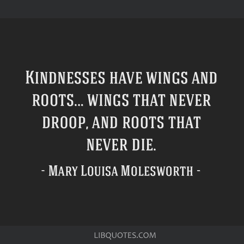 Kindnesses have wings and roots... wings that never droop, and roots that never die.