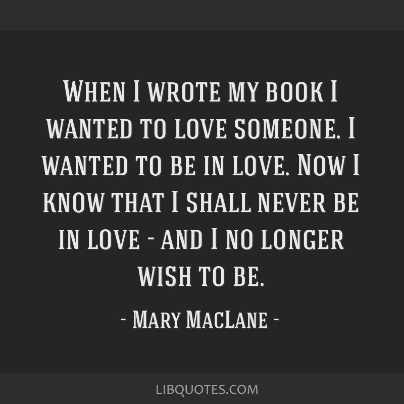 When I wrote my book I wanted to love someone. I wanted to be in love. Now I know that I shall never be in love - and I no longer wish to be.
