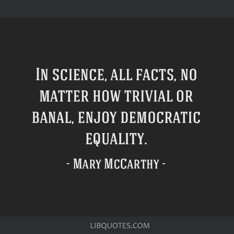 In science, all facts, no matter how trivial or banal, enjoy democratic equality.