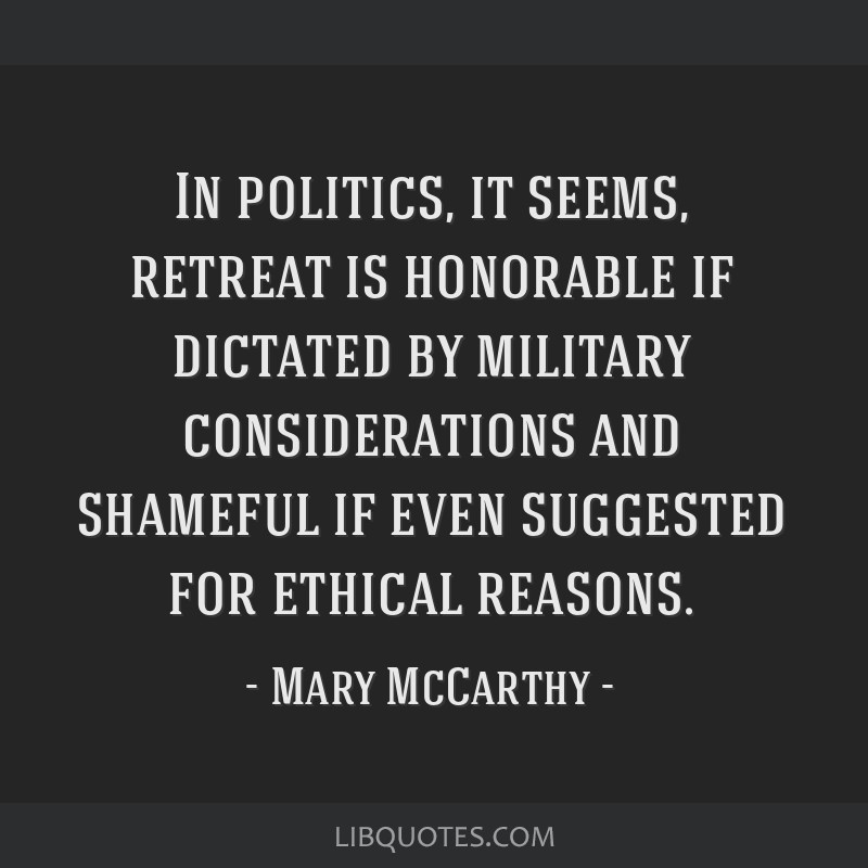 In politics, it seems, retreat is honorable if dictated by military considerations and shameful if even suggested for ethical reasons.