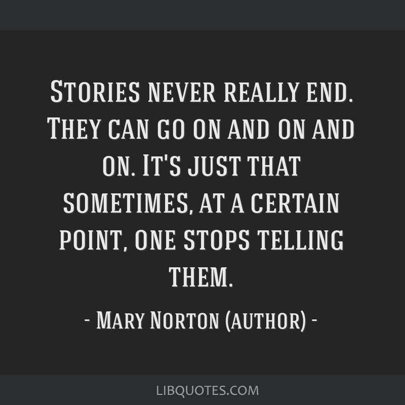 Stories never really end. They can go on and on and on. It's just that sometimes, at a certain point, one stops telling them.