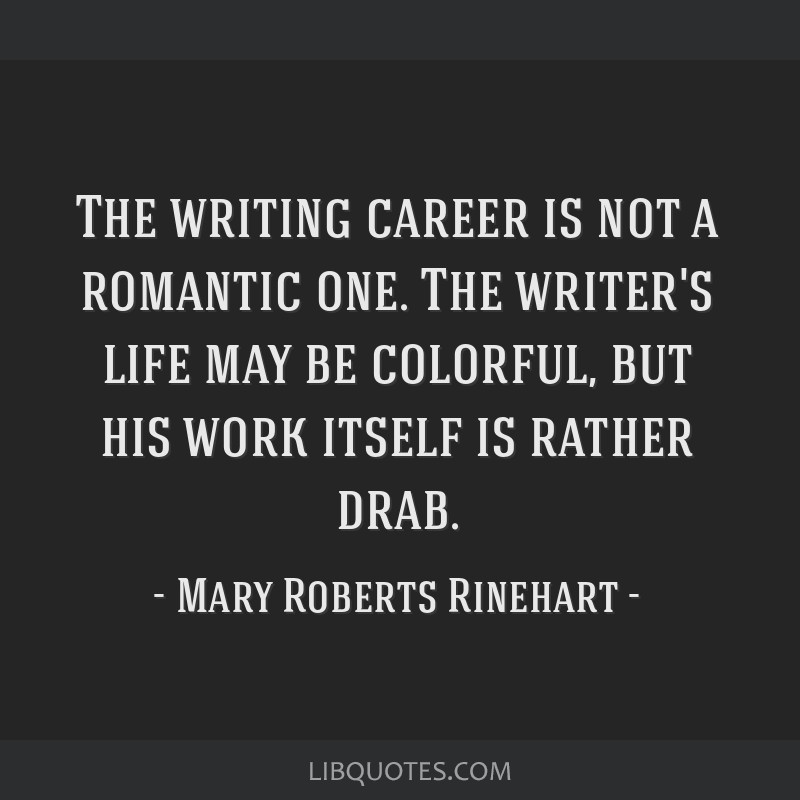 The writing career is not a romantic one. The writer's life may be colorful, but his work itself is rather drab.
