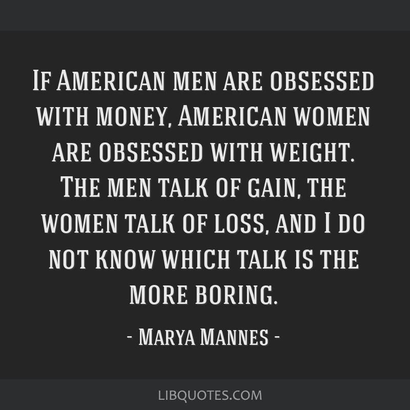 If American men are obsessed with money, American women are obsessed with weight. The men talk of gain, the women talk of loss, and I do not know...
