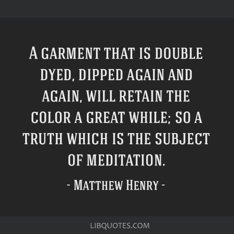 A garment that is double dyed, dipped again and again, will retain the color a great while; so a truth which is the subject of meditation.