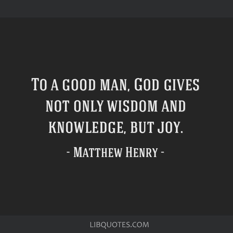 To a good man, God gives not only wisdom and knowledge, but joy.