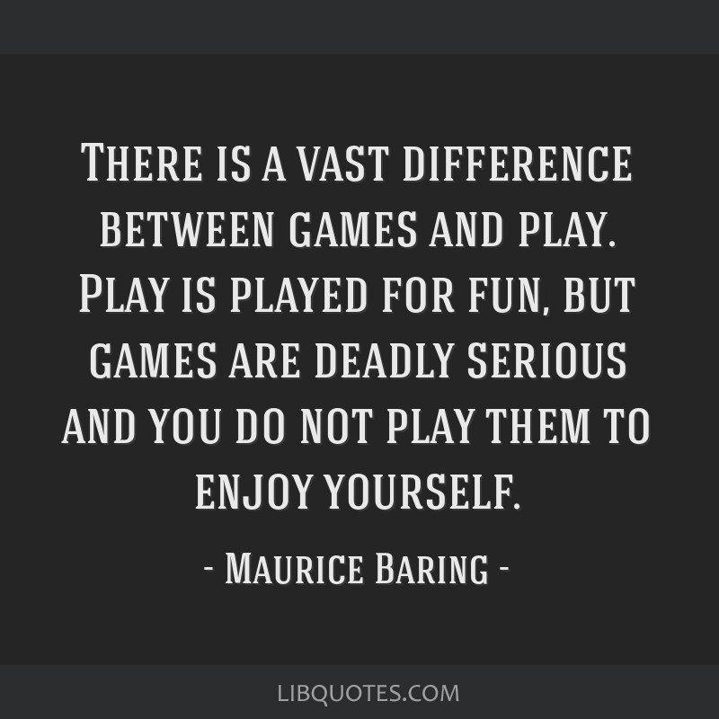 There is a vast difference between games and play. Play is played for fun, but games are deadly serious and you do not play them to enjoy yourself.