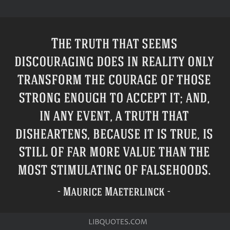 The truth that seems discouraging does in reality only transform the courage of those strong enough to accept it; and, in any event, a truth that...