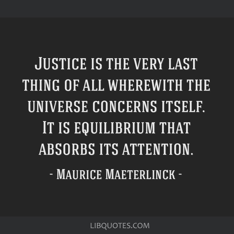 Justice is the very last thing of all wherewith the universe concerns itself. It is equilibrium that absorbs its attention.