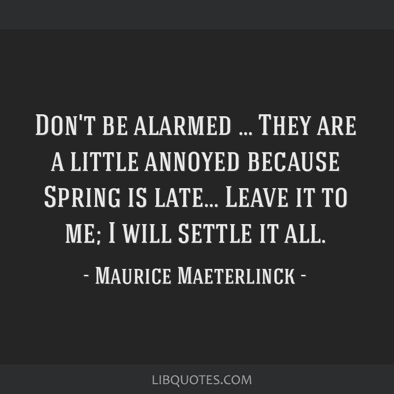 Don't be alarmed … They are a little annoyed because Spring is late... Leave it to me; I will settle it all.