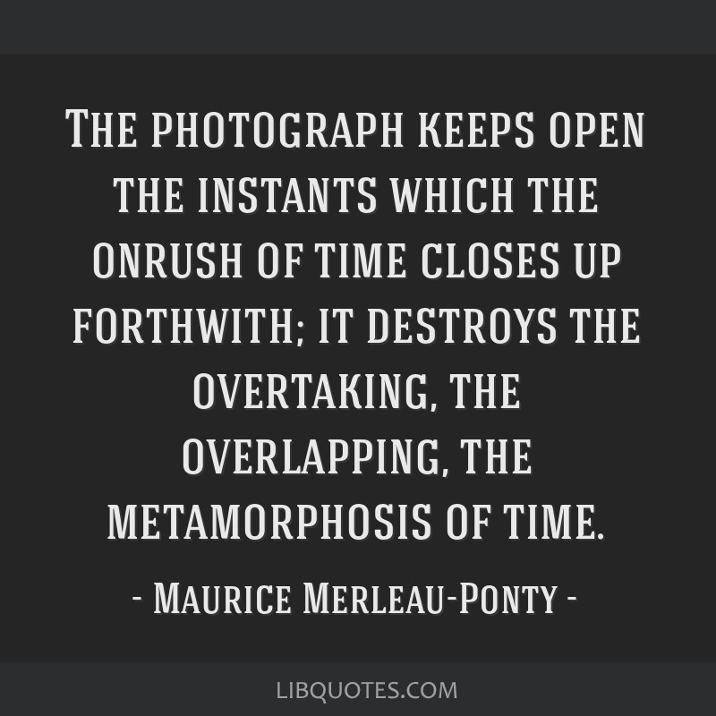 The photograph keeps open the instants which the onrush of time closes up forthwith; it destroys the overtaking, the overlapping, the metamorphosis...