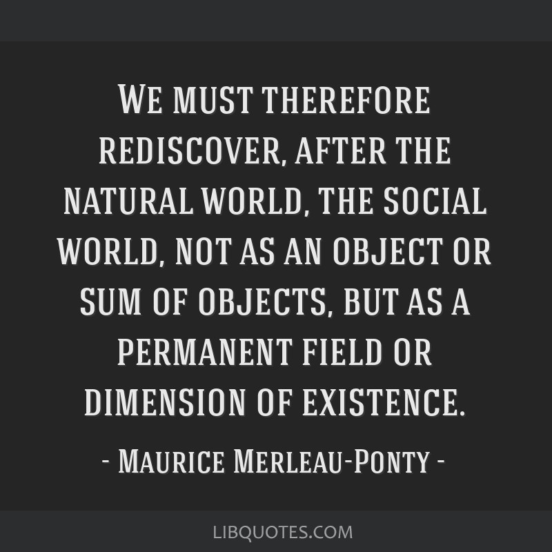 We must therefore rediscover, after the natural world, the social world, not as an object or sum of objects, but as a permanent field or dimension of ...