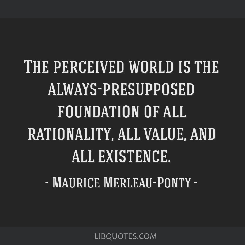The perceived world is the always-presupposed foundation of all rationality, all value, and all existence.
