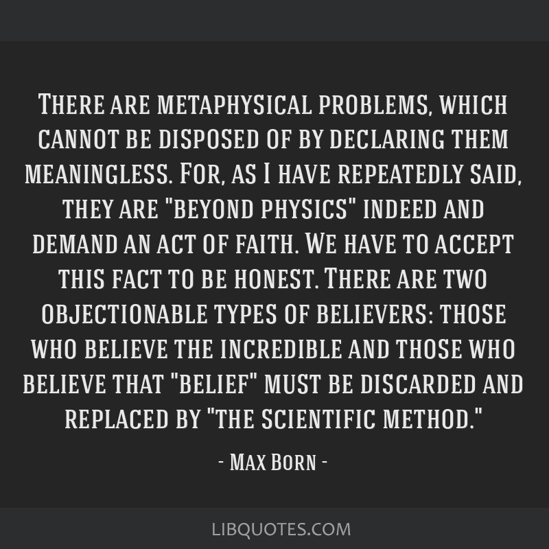 There are metaphysical problems, which cannot be disposed of by declaring them meaningless. For, as I have repeatedly said, they are beyond physics...