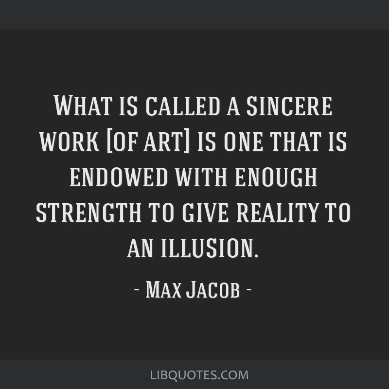 What is called a sincere work [of art] is one that is endowed with enough strength to give reality to an illusion.