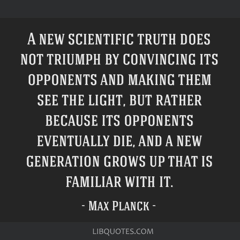 A new scientific truth does not triumph by convincing its opponents and making them see the light, but rather because its opponents eventually die,...
