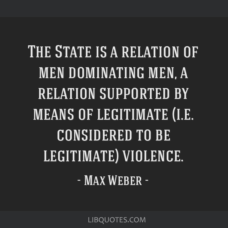 The State is a relation of men dominating men, a relation supported by means of legitimate (i.e. considered to be legitimate) violence.