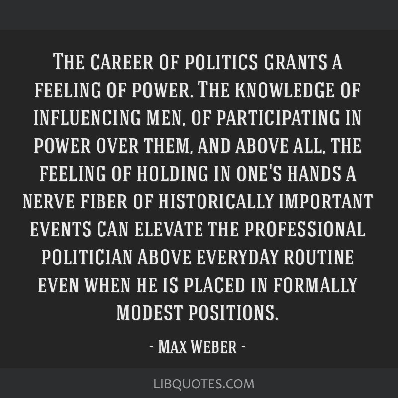 The career of politics grants a feeling of power. The knowledge of influencing men, of participating in power over them, and above all, the feeling...