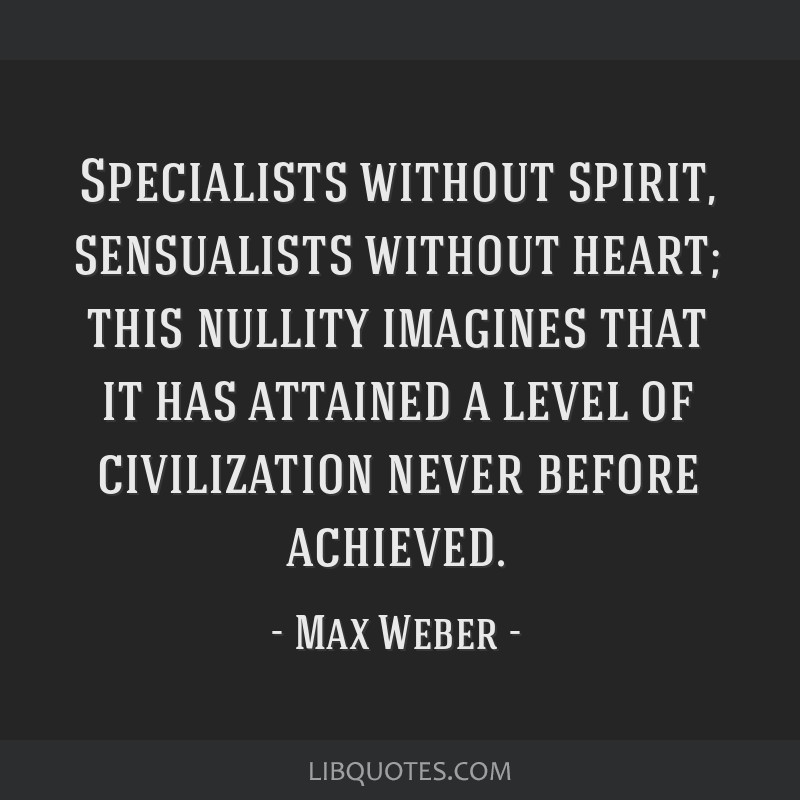 Specialists without spirit, sensualists without heart; this nullity imagines that it has attained a level of civilization never before achieved.
