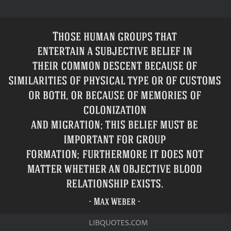 Those human groups that entertain a subjective belief in their common descent because of similarities of physical type or of customs or both, or...