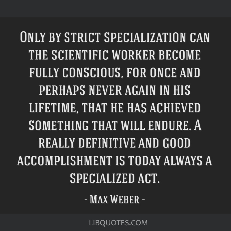 Only by strict specialization can the scientific worker become fully conscious, for once and perhaps never again in his lifetime, that he has...