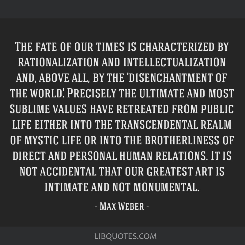 The fate of our times is characterized by rationalization and intellectualization and, above all, by the 'disenchantment of the world.' Precisely the ...