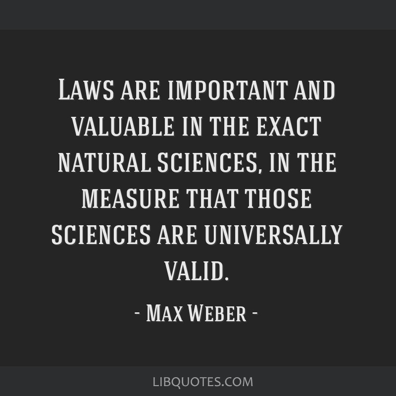 Laws are important and valuable in the exact natural sciences, in the measure that those sciences are universally valid.