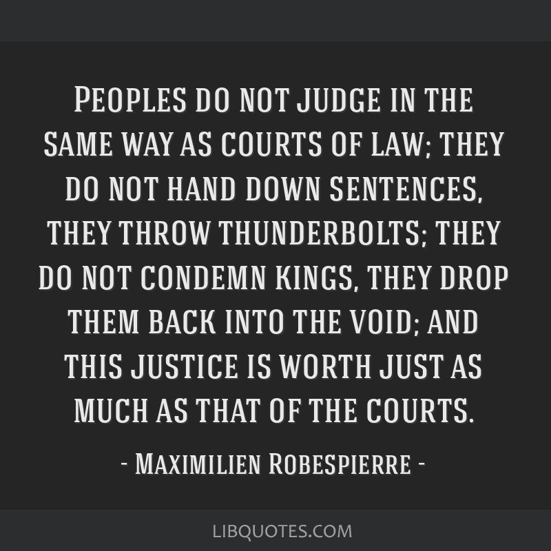 Peoples do not judge in the same way as courts of law; they do not hand down sentences, they throw thunderbolts; they do not condemn kings, they drop ...