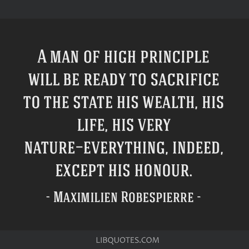 A man of high principle will be ready to sacrifice to the state his wealth, his life, his very nature—everything, indeed, except his honour.