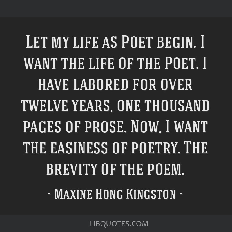 Let my life as Poet begin. I want the life of the Poet. I have labored for over twelve years, one thousand pages of prose. Now, I want the easiness...