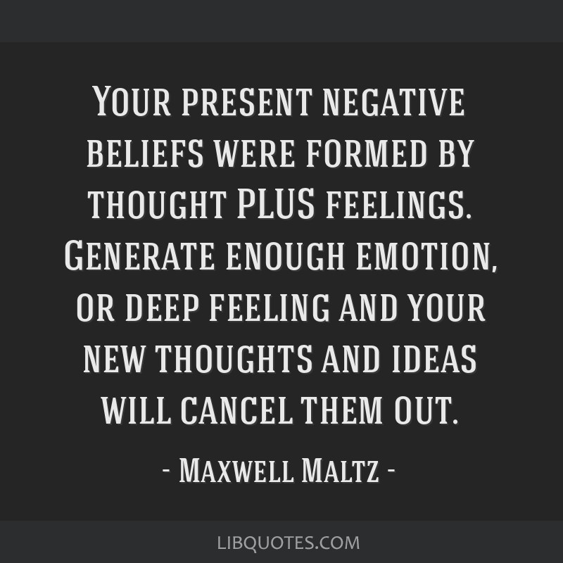 Your present negative beliefs were formed by thought PLUS feelings. Generate enough emotion, or deep feeling and your new thoughts and ideas will...